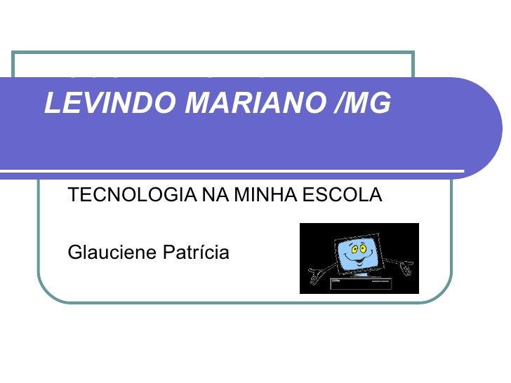 ESCOLA MUNICIPALLEVINDO MARIANO /MG TECNOLOGIA NA MINHA ESCOLA Glauciene Patrícia