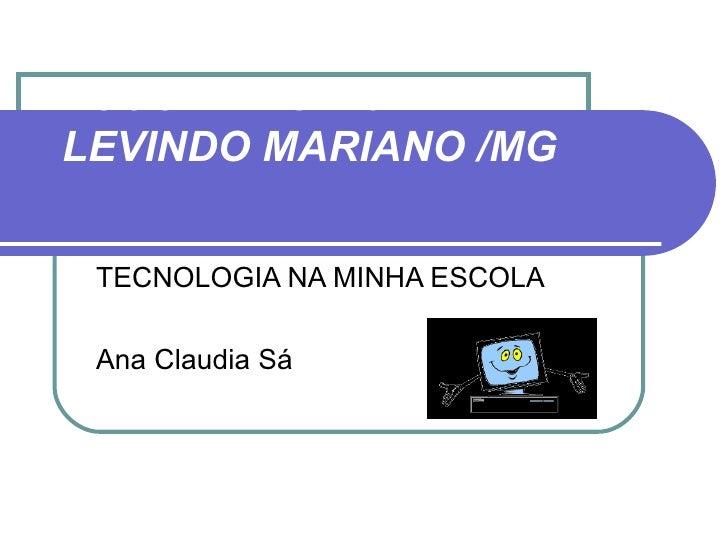 ESCOLA MUNICIPALLEVINDO MARIANO /MG TECNOLOGIA NA MINHA ESCOLA Ana Claudia Sá