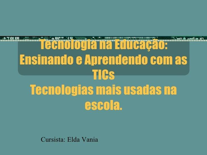 Tecnologia na Educação: Ensinando e Aprendendo com as TICs Tecnologias mais usadas na escola. Cursista: Elda Vania