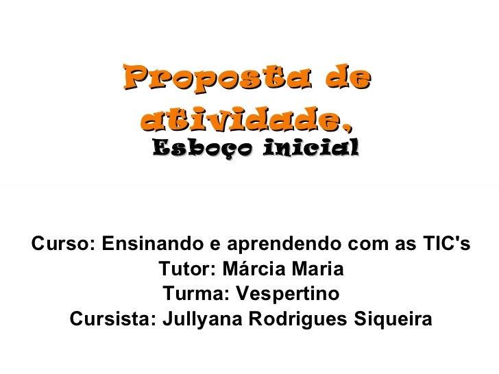 Proposta de atividade, Esboço inicial Curso: Ensinando e aprendendo com as TIC's Tutor: Márcia Maria Turma: Vespertino Cur...