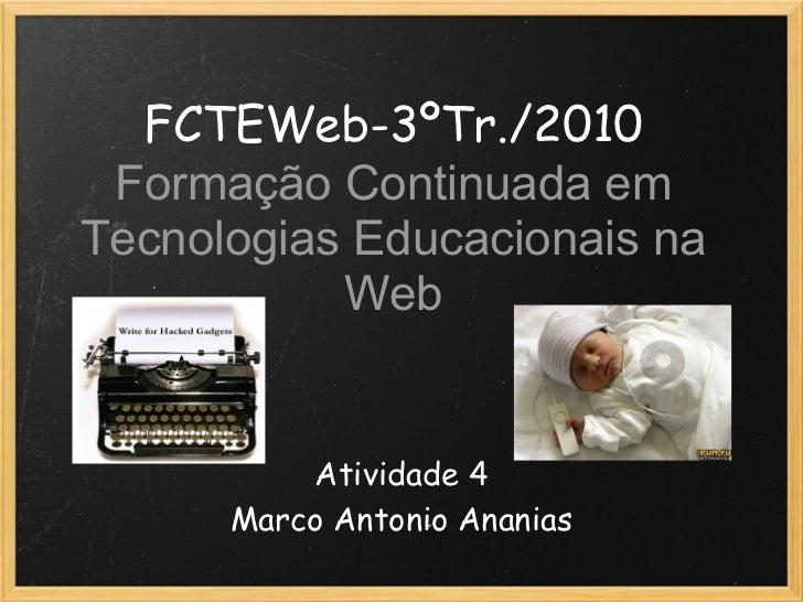 FCTEWeb-3ºTr./2010 Formação Continuada emTecnologias Educacionais na           Web          Atividade 4      Marco Antonio...