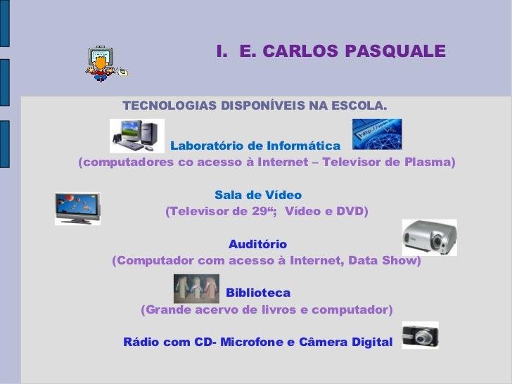 I. E. CARLOS PASQUALE         TECNOLOGIAS DISPONÍVEIS NA ESCOLA.               Laboratório de Informática (computadores co...