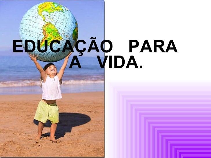 <ul><li>EDUCAÇÃO  PARA  A  VIDA. </li></ul>