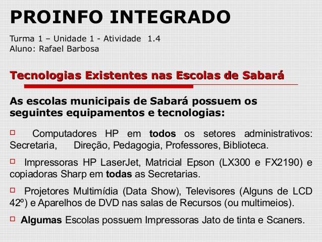 PROINFO INTEGRADO Turma 1 – Unidade 1 - Atividade 1.4 Aluno: Rafael Barbosa As escolas municipais de Sabará possuem os seg...