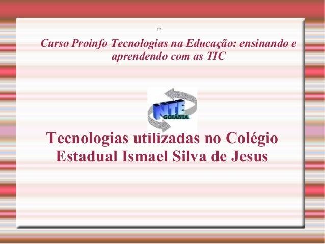  Curso Proinfo Tecnologias na Educação: ensinando e aprendendo com as TIC Tecnologias utilizadas no Colégio Estadual Isma...