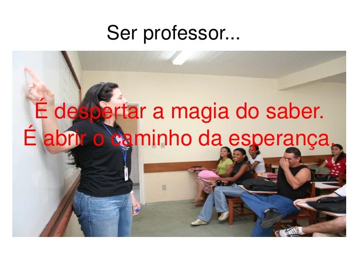 Ser professor...  É despertar a magia do saber. É abrir o caminho da esperança.