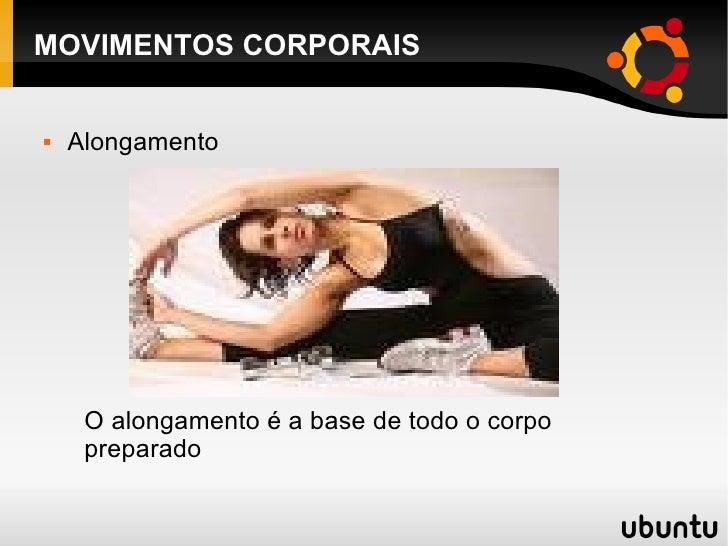 MOVIMENTOS CORPORAIS <ul><li>Alongamento </li></ul>O alongamento é a base de todo o corpo preparado