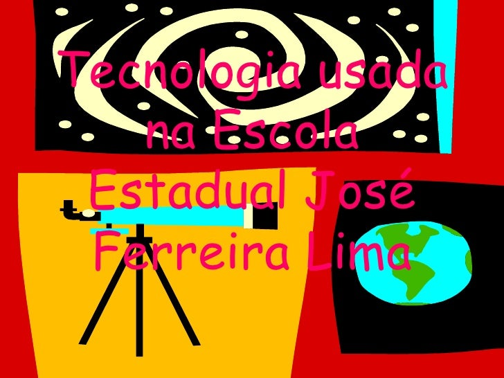 Tecnologia usada    na Escola  Estadual José  Ferreira Lima