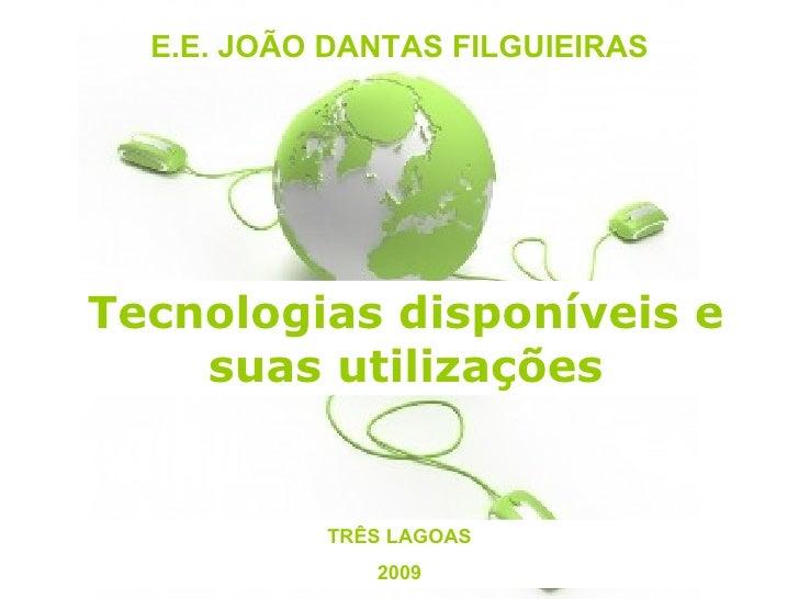 E.E. JOÃO DANTAS FILGUIEIRAS TRÊS LAGOAS 2009 Tecnologias disponíveis e suas utilizações