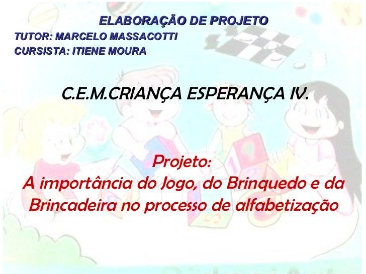 C.E.M.CRIANÇA ESPERANÇA IV. ELABORAÇÃO DE PROJETO TUTOR: MARCELO MASSACOTTI CURSISTA: ITIENE MOURA Projeto:  A importância...