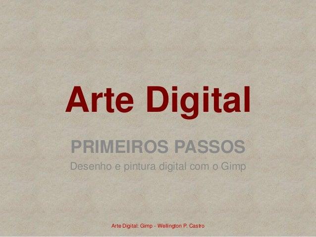 Arte Digital PRIMEIROS PASSOS Desenho e pintura digital com o Gimp Arte Digital: Gimp - Wellington P. Castro