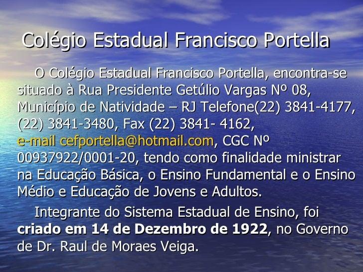 Colégio Estadual Francisco Portella <ul><li>O Colégio Estadual Francisco Portella, encontra-se situado à Rua Presidente Ge...
