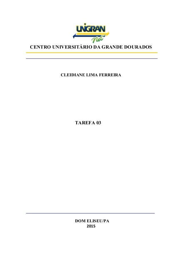 CENTRO UNIVERSITÁRIO DA GRANDE DOURADOS CLEIDIANE LIMA FERREIRA TAREFA 03 DOM ELISEU/PA 2015