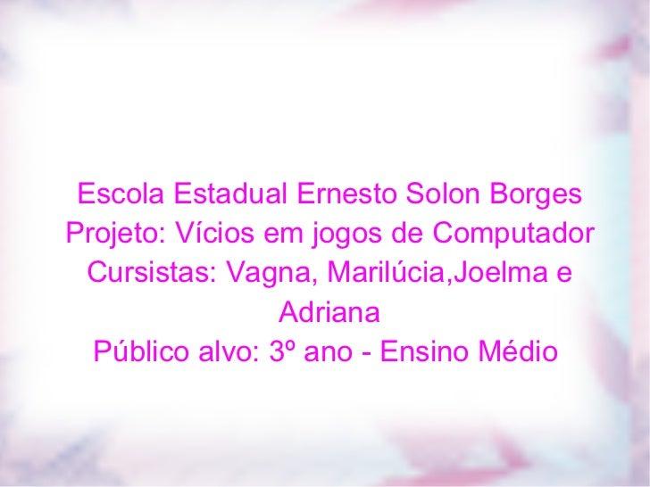 Escola Estadual Ernesto Solon Borges Projeto: Vícios em jogos de Computador Cursistas: Vagna, Marilúcia,Joelma e Adriana P...