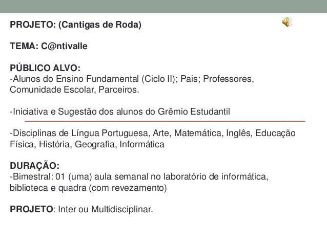 PROJETO: (Cantigas de Roda)  TEMA: C@ntivalle  PÚBLICO ALVO:  -Alunos do Ensino Fundamental (Ciclo II); Pais; Professores,...