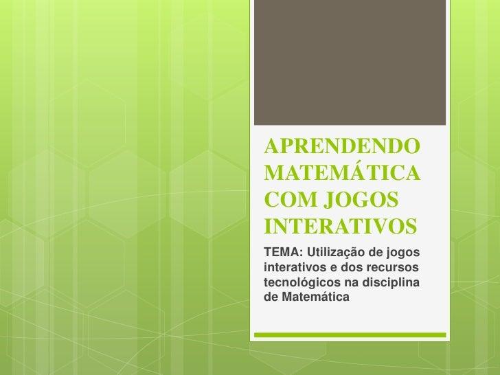 APRENDENDOMATEMÁTICACOM JOGOSINTERATIVOSTEMA: Utilização de jogosinterativos e dos recursostecnológicos na disciplinade Ma...