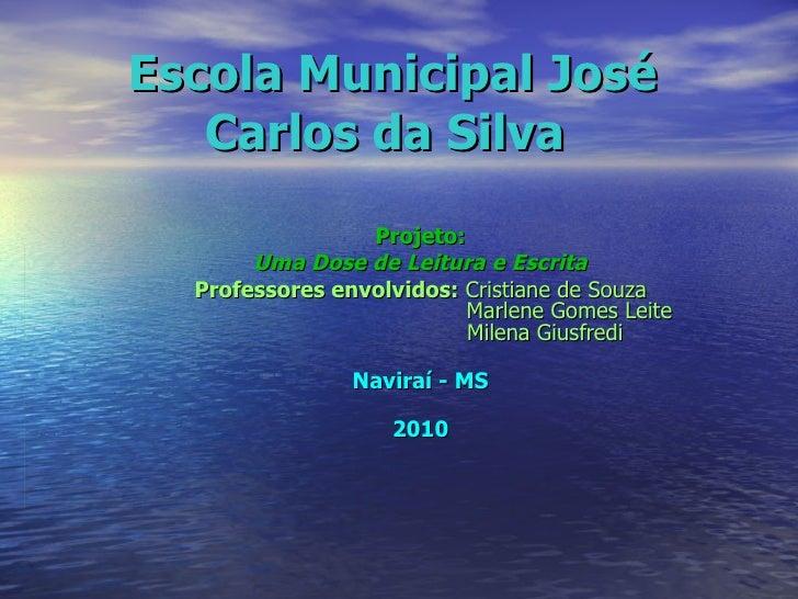 Escola Municipal José Carlos da Silva   Projeto: Uma Dose de Leitura e Escrita Professores envolvidos:  Cristiane de Souza...