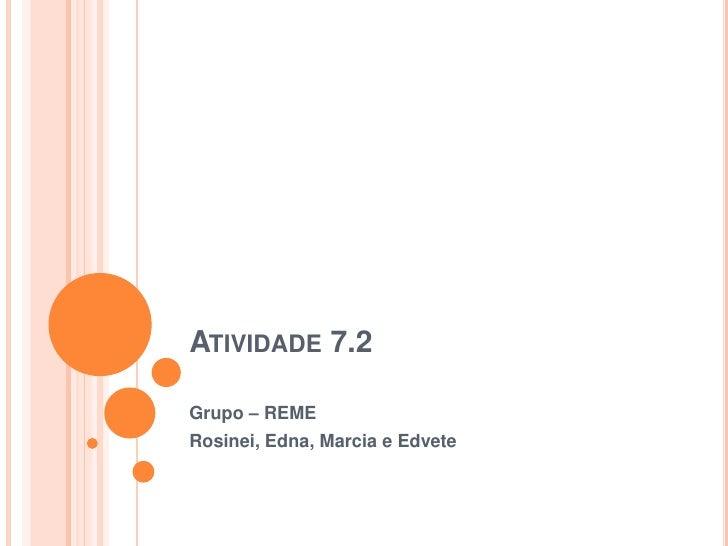 Atividade 7.2<br />Grupo – REME<br />Rosinei, Edna, Marcia e Edvete<br />