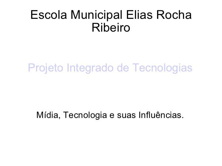 Escola Municipal Elias Rocha Ribeiro Projeto Integrado de Tecnologias Mídia, Tecnologia e suas Influências.