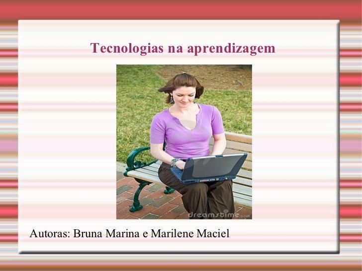 Tecnologias na aprendizagem Autoras: Bruna Marina e Marilene Maciel