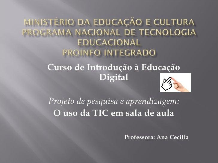 Curso de Introdução à Educação Digital  Projeto de pesquisa e aprendizagem: O uso da TIC em sala de aula Professora: Ana ...