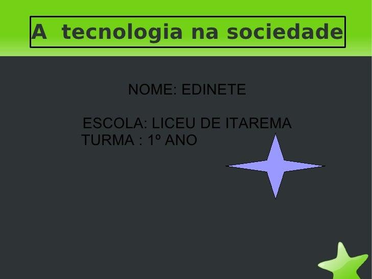 A tecnologia na sociedade            NOME: EDINETE       ESCOLA: LICEU DE ITAREMA       TURMA : 1º ANO