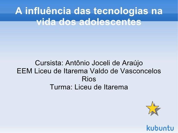 A influência das tecnologias na         vida dos adolescentes        Cursista: Antônio Joceli de Araújo    EEM Liceu de It...