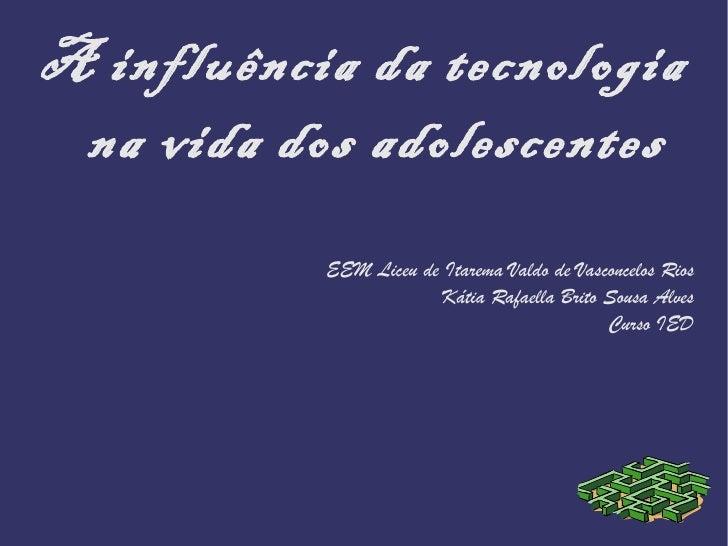 A influência da tecnologia na vida dos adolescentes           EEM Liceu de Itarema Valdo de Vasconcelos Rios              ...