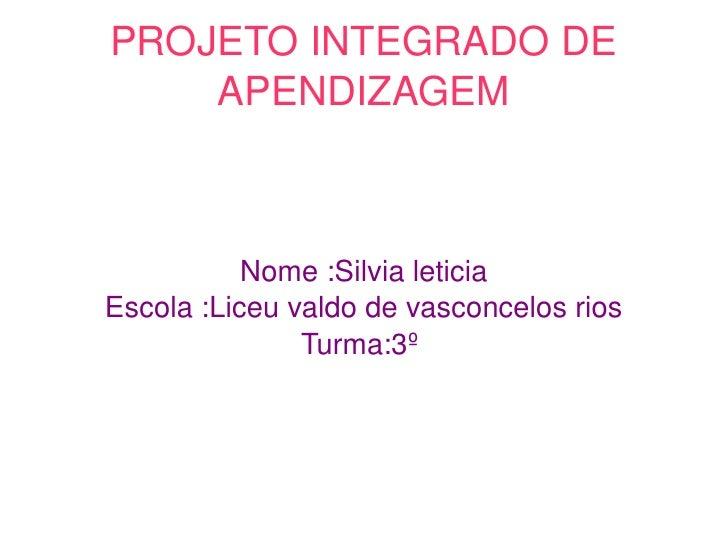 PROJETOINTEGRADODE        APENDIZAGEM               Nome:Silvialeticia    Escola:Liceuvaldodevasconcelosrios    ...