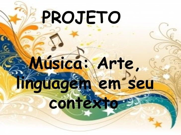 PROJETO <ul><li>Música: Arte, linguagem em seu contexto   </li></ul>