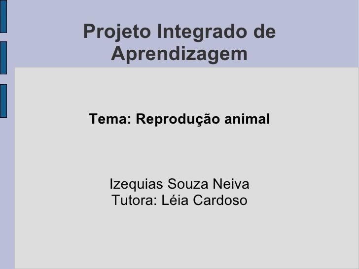 Projeto Integrado de Aprendizagem Tema: Reprodução animal Izequias Souza Neiva Tutora: Léia Cardoso