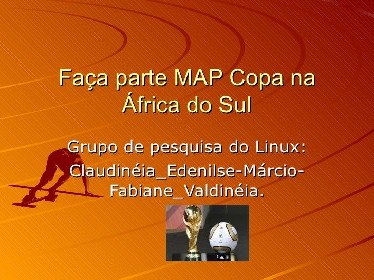 Faça parte MAP Copa na África do Sul Grupo de pesquisa do Linux: Claudinéia_Edenilse-Márcio-Fabiane_Valdinéia.