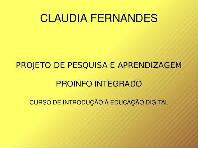 CLAUDIAFERNANDES    PROJETO DE PESQUISA E APRENDIZAGEM             PROINFOINTEGRADO      CURSODEINTRODUÇÃOÀEDUCAÇÃO...