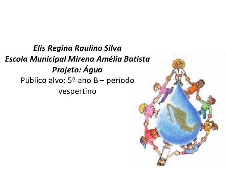 Elis Regina Raulino Silva Escola Municipal Mirena Amélia Batista Projeto: Água Público alvo: 5º ano B – período vespertino