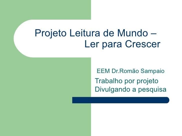 Projeto Leitura de Mundo –   Ler para Crescer EEM Dr.Romão Sampaio Trabalho por projeto  Divulgando a pesquisa