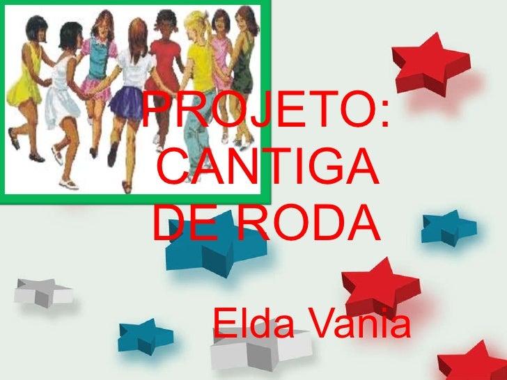 PROJETO: CANTIGA DE RODA Elda Vania