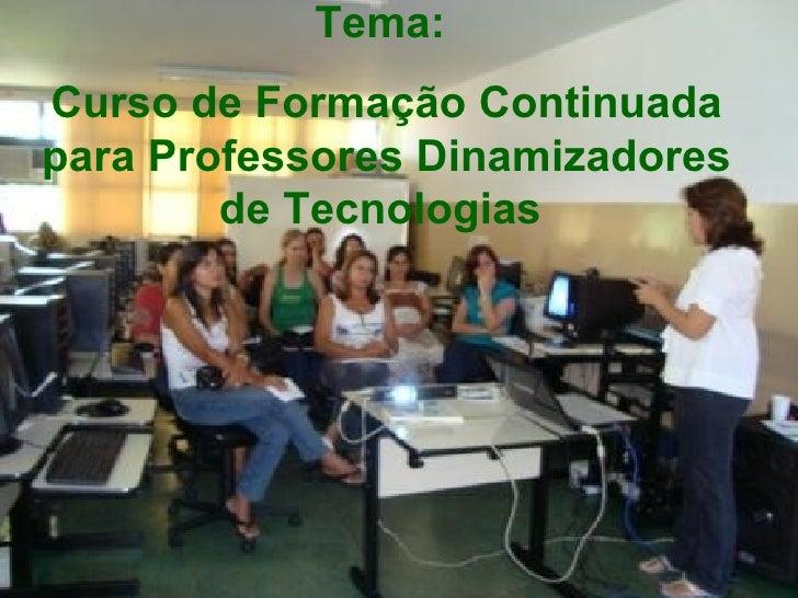 Tema:   Curso de Formação Continuada para Professores Dinamizadores de Tecnologias