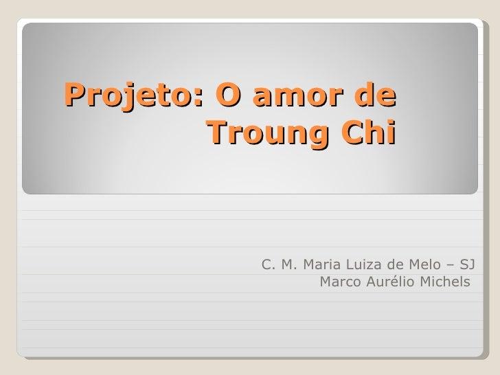Projeto: O amor de Troung Chi C. M. Maria Luiza de Melo – SJ Marco Aurélio Michels