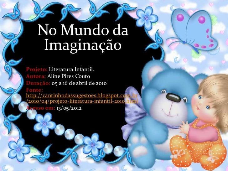 No Mundo da     ImaginaçãoProjeto: Literatura Infantil.Autora: Aline Pires CoutoDuração: 05 a 16 de abril de 2010Fonte:htt...