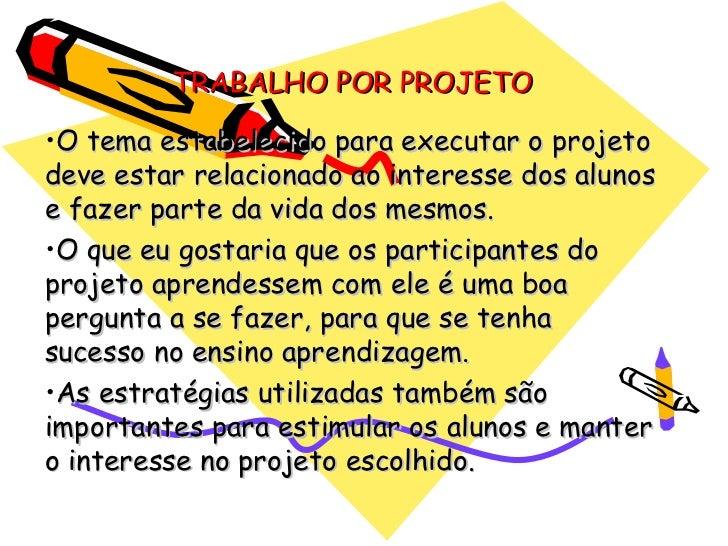 TRABALHO POR PROJETO•O tema estabelecido para executar o projetodeve estar relacionado ao interesse dos alunose fazer part...