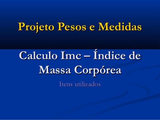 Projeto Pesos e MedidasProjeto Pesos e Medidas Calculo Imc – Índice deCalculo Imc – Índice de Massa CorpóreaMassa Corpórea...