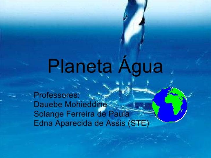 Planeta Água Professores: Dauebe Mohieddine Solange Ferreira de Paula Edna Aparecida de Assis (STE)