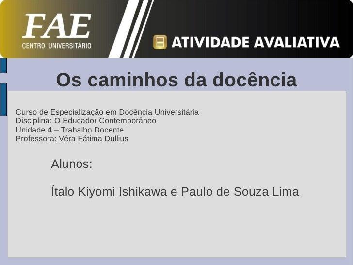 Os caminhos da docênciaCurso de Especialização em Docência UniversitáriaDisciplina: O Educador ContemporâneoUnidade 4 – Tr...