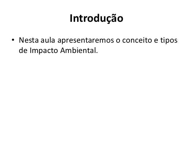 Introdução• Nesta aula apresentaremos o conceito e tipos  de Impacto Ambiental.