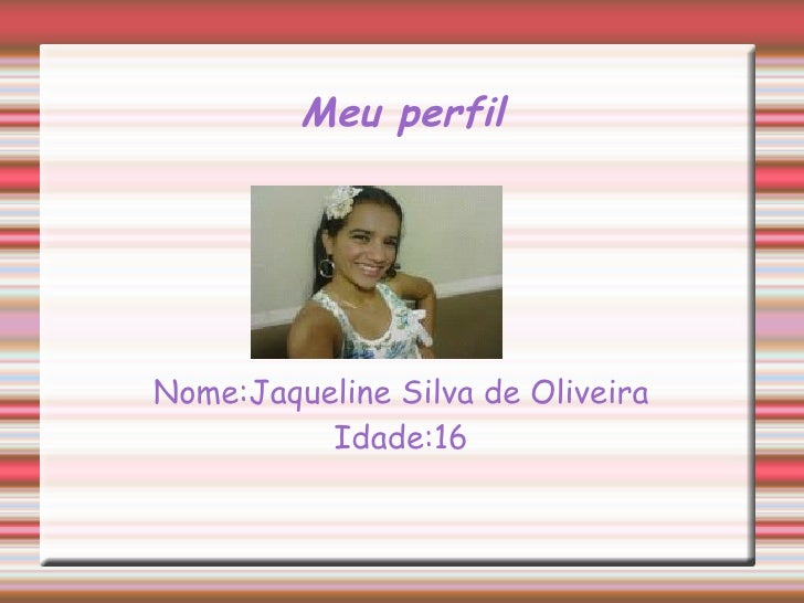 Meu perfilNome:Jaqueline Silva de Oliveira          Idade:16