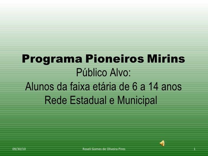 Programa   Pioneiros   Mirins Público Alvo: Alunos da faixa etária de 6 a 14 anos Rede Estadual e Municipal  09/30/10 Rose...