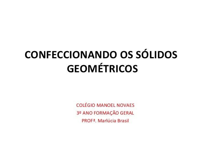 CONFECCIONANDO OS SÓLIDOS  GEOMÉTRICOS COLÉGIO MANOEL NOVAES 3º ANO FORMAÇÃO GERAL PROFª. Marlúcia Brasil