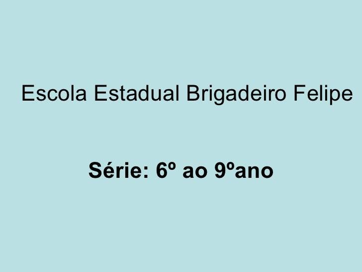Escola Estadual Brigadeiro Felipe Série: 6º ao 9ºano