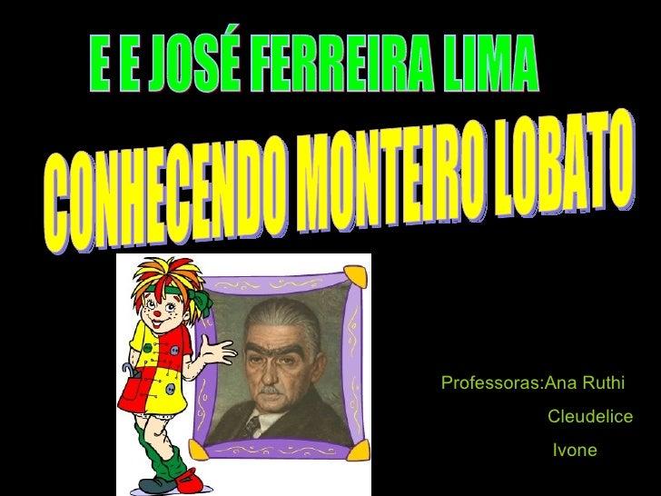 E E JOSÉ FERREIRA LIMA CONHECENDO MONTEIRO LOBATO Professoras:Ana Ruthi Cleudelice Ivone