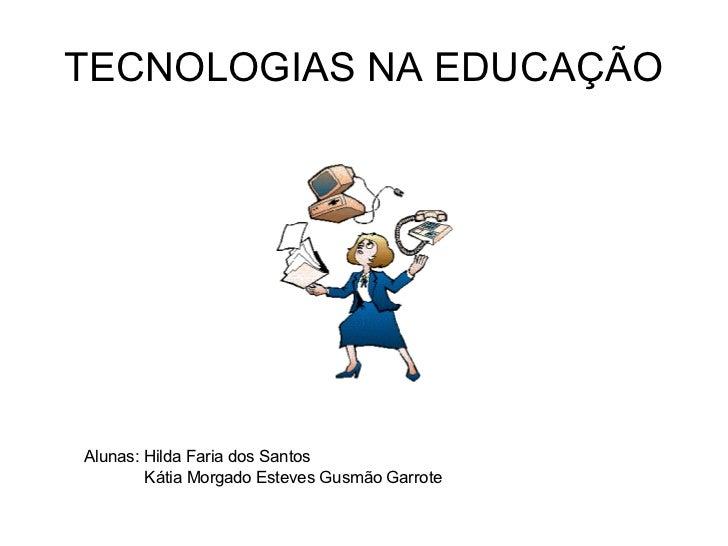 TECNOLOGIAS NA EDUCAÇÃO Alunas: Hilda Faria dos Santos Kátia Morgado Esteves Gusmão Garrote